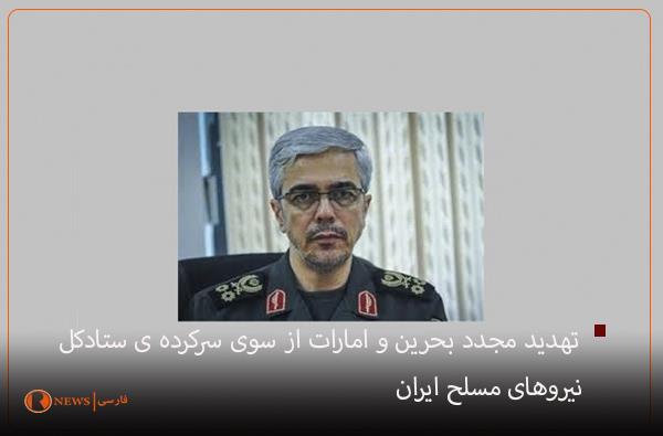 تهدید مجدد بحرین و امارات از سوی سرکرده ی ستاد کل نیروهای مسلح ایران